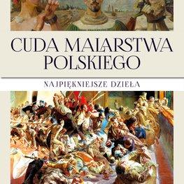 Cuda malarstwa polskiego. Najpiękniejsze dzieła